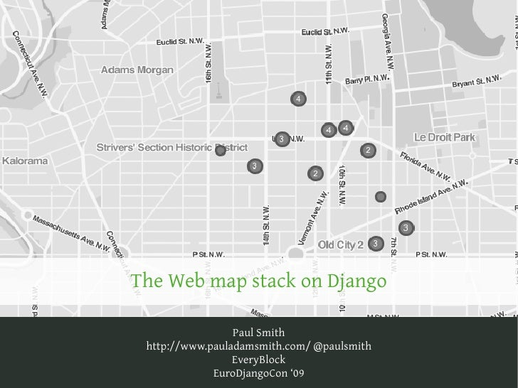 The Web map stack on Django                   Paul Smith  http://www.pauladamsmith.com/ @paulsmith                  EveryB...