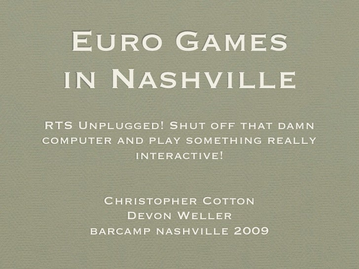 Euro Games   in Nashville RTS Unplugged! Shut off that damn computer and play something really            interactive!    ...