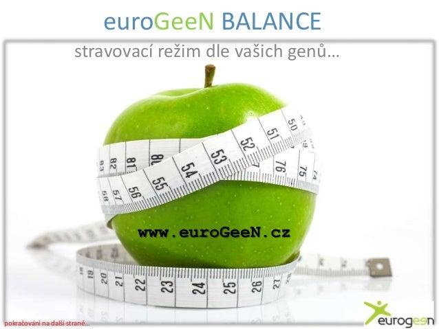 euroGeeN BALANCE stravovací režim dle vašich genů…  www.euroGeeN.cz  pokračování na další straně…
