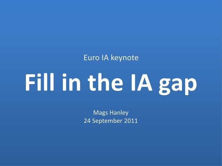 Euro IA keynote<br />Fill in the IA gap<br />Mags Hanley<br />24 September 2011<br />