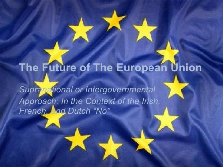 The Future of The European Union Supranational or Intergovernmental Approach: In the Context of the Irish, French, and Dut...