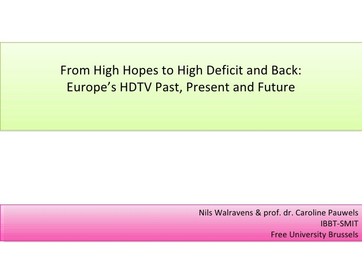 From High Hopes to High Deficit and Back: Europe's HDTV Past, Present and Future Nils Walravens & prof. dr. Caroline Pauwe...