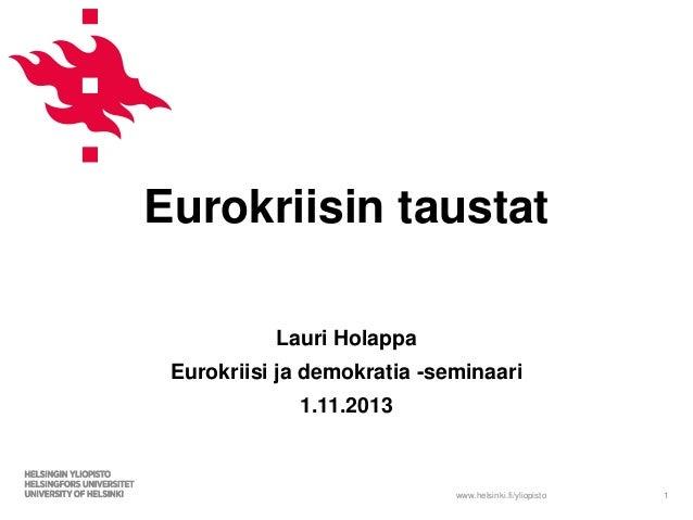 Eurokriisin taustat Lauri Holappa  Eurokriisi ja demokratia -seminaari 1.11.2013  www.helsinki.fi/yliopisto  1