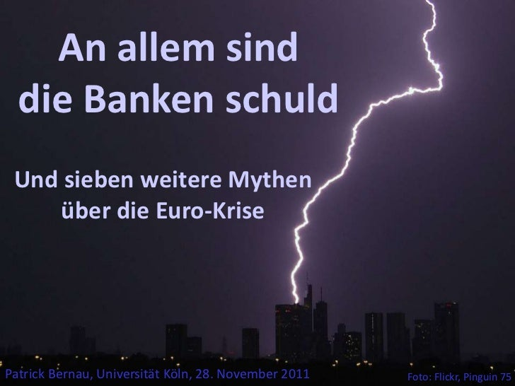 An allem sind  die Banken schuld Und sieben weitere Mythen    über die Euro-KrisePatrick Bernau, Universität Köln, 28. Nov...