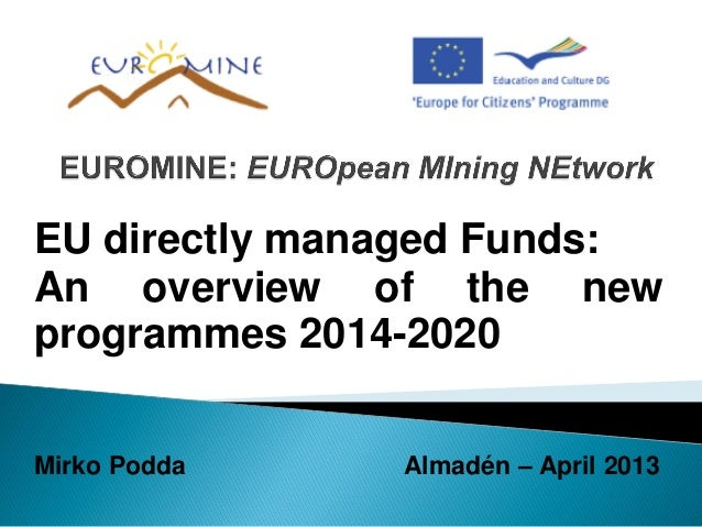 EU directly managed Funds:An overview of the newprogrammes 2014-2020Mirko Podda Almadén – April 2013