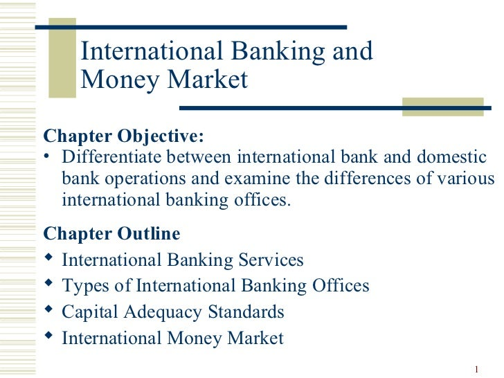 International Banking and    Money MarketChapter Objective:• Differentiate between international bank and domestic  bank o...