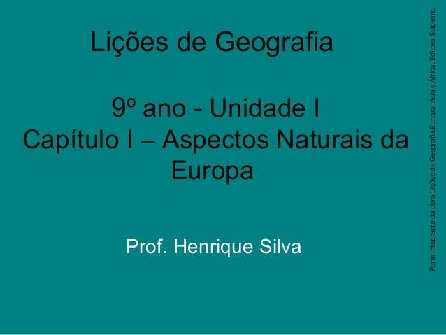 Lições de Geografia 9º ano - Unidade I Capítulo I – Aspectos Naturais da Europa Prof. Henrique Silva Parteintegrantedaobra...