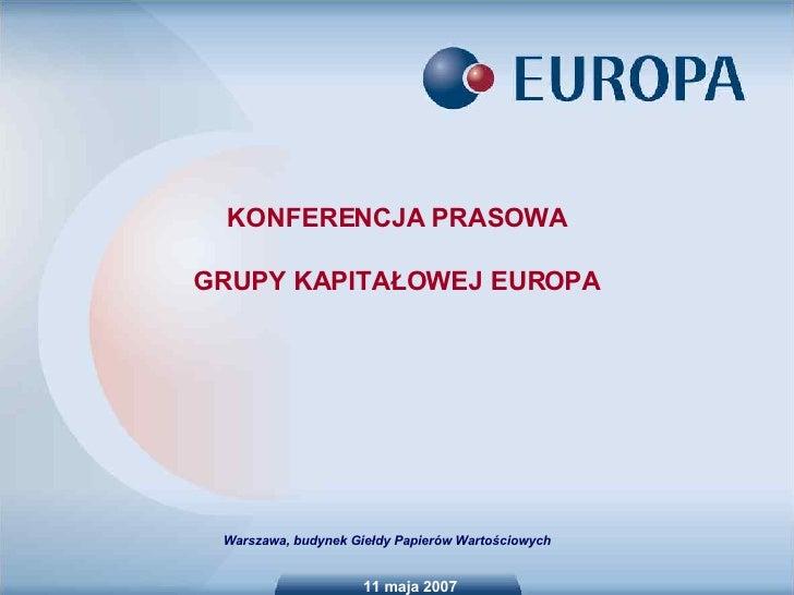 11 maja 2007 KONFERENCJA PRASOWA GRUPY KAPITAŁOWEJ EUROPA Warszawa, budynek Giełdy Papierów Wartościowych