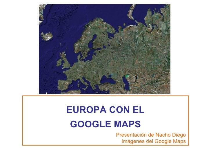 EUROPA CON EL GOOGLE MAPS Presentación de Nacho Diego Imágenes del Google Maps