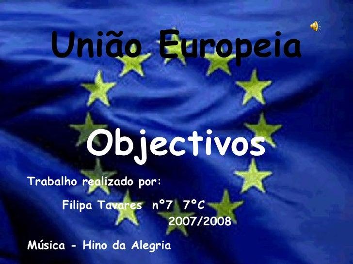 União Europeia Objectivos Trabalho realizado por: Filipa Tavares  nº7  7ºC  2007/2008 Música - Hino da Alegria