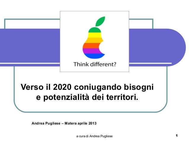 Verso il 2020 coniugando bisogni   e potenzialità dei territori.  Andrea Pugliese – Matera aprile 2013                    ...