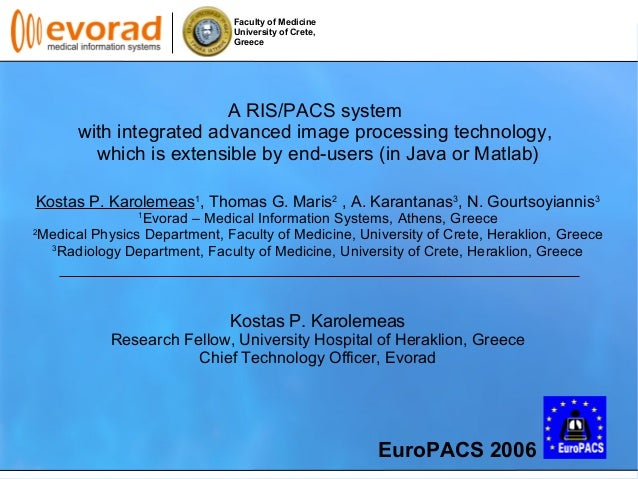 Faculty of Medicine University of Crete, Greece A RIS/PACS system with integrated advanced image processing technology, wh...