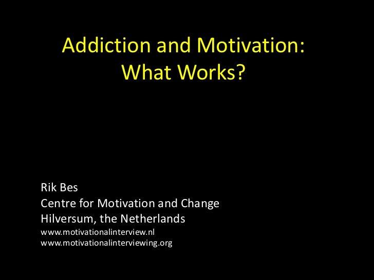 Addiction and Motivation:           What Works?Rik BesCentre for Motivation and ChangeHilversum, the Netherlandswww.motiva...