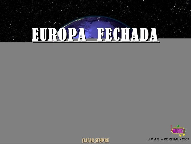 EUROPA FECHADAEUROPA FECHADA J.M.A.S. – PORTUAL - 2007 CLICAR SEMPRECLICAR SEMPRE