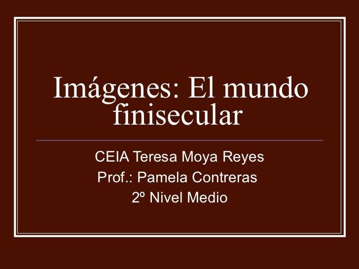 Imágenes: El mundo finisecular  CEIA Teresa Moya Reyes Prof.: Pamela Contreras  2º Nivel Medio