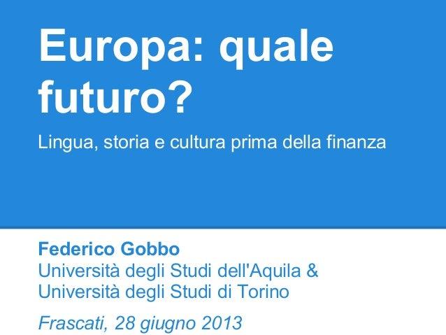 Europa: quale futuro? Lingua, storia e cultura prima della finanza Federico Gobbo Università degli Studi dell'Aquila & Uni...