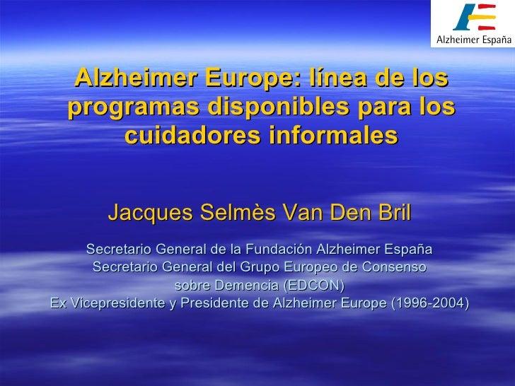 Alzheimer Europe: línea de los programas disponibles para los cuidadores informales Jacques Selmès Van Den Bril Secretario...