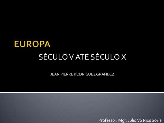 Professor: Mgr. JulioVó Rios Soria JEAN PIERRE RODRIGUEZGRANDEZ SÉCULOV ATÉ SÉCULO X