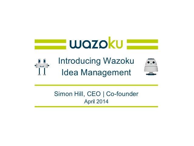 Introducing Wazoku Idea Management Simon Hill, CEO | Co-founder April 2014