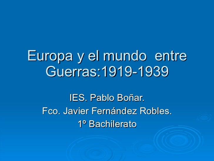Europa y el mundo  entre Guerras:1919-1939 IES. Pablo Boñar. Fco. Javier Fernández Robles. 1º Bachilerato