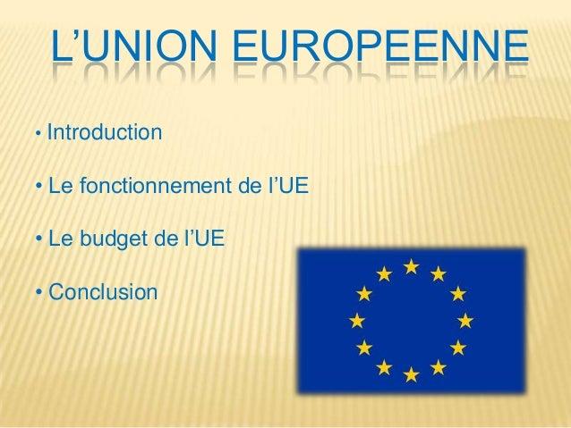 L'UNION EUROPEENNE • Introduction  • Le fonctionnement de l'UE • Le budget de l'UE  • Conclusion