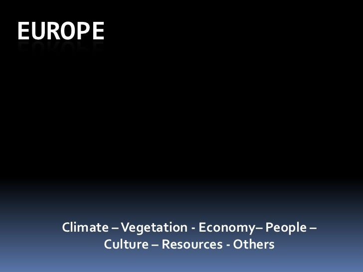 Europe<br />Climate – Vegetation - Economy– People – Culture – Resources - Others<br />