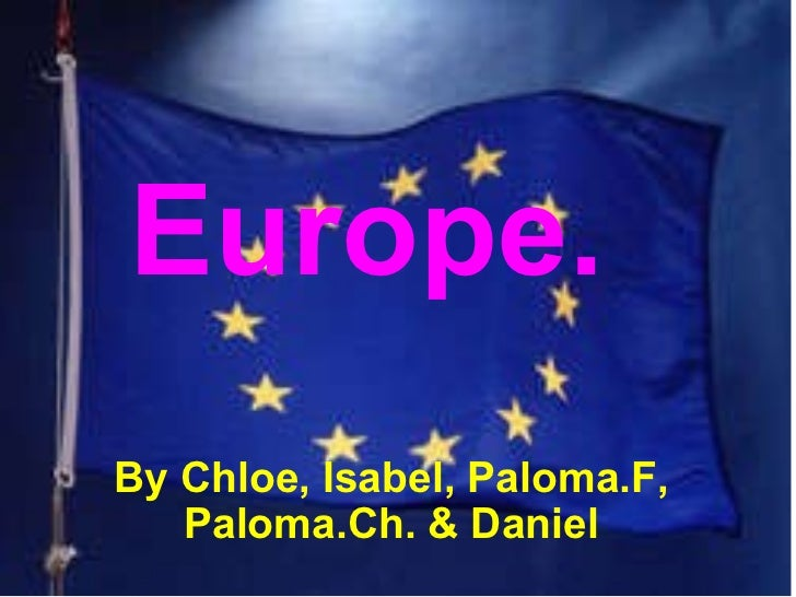 Europe. By Chloe, Isabel, Paloma.F, Paloma.Ch.& Daniel