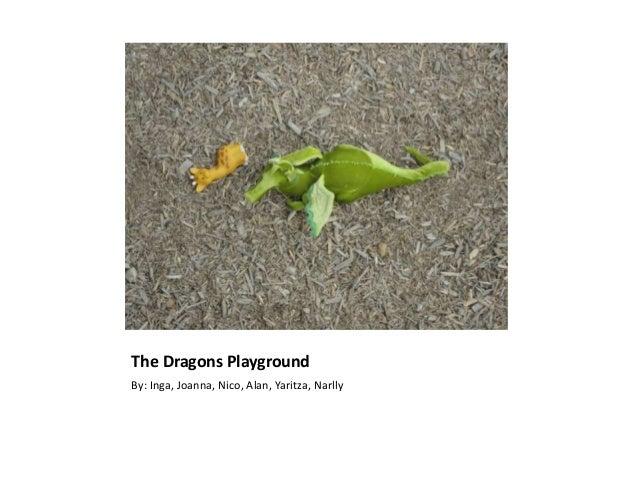 The Dragons PlaygroundBy: Inga, Joanna, Nico, Alan, Yaritza, Narlly
