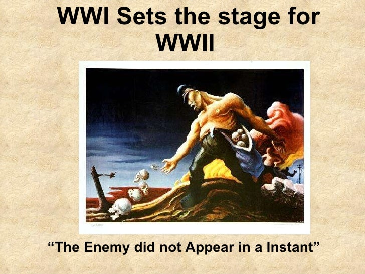 "WWI Sets the stage for WWII  "" The Enemy did not Appear in a Instant"""