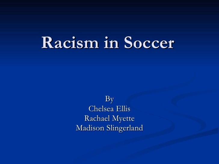 Racism in Soccer By Chelsea Ellis Rachael Myette Madison Slingerland