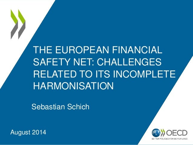 THE EUROPEAN FINANCIAL SAFETY NET: CHALLENGES RELATED TO ITS INCOMPLETE HARMONISATION Sebastian Schich August 2014