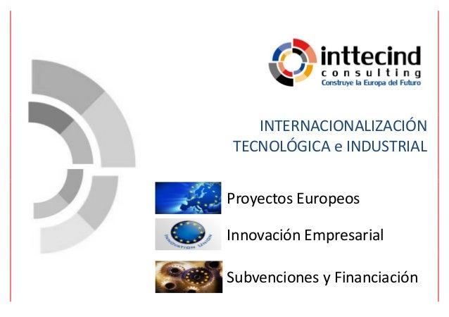 INTERNACIONALIZACIÓN TECNOLÓGICA e INDUSTRIAL Proyectos Europeos Innovación Empresarial Subvenciones y Financiación