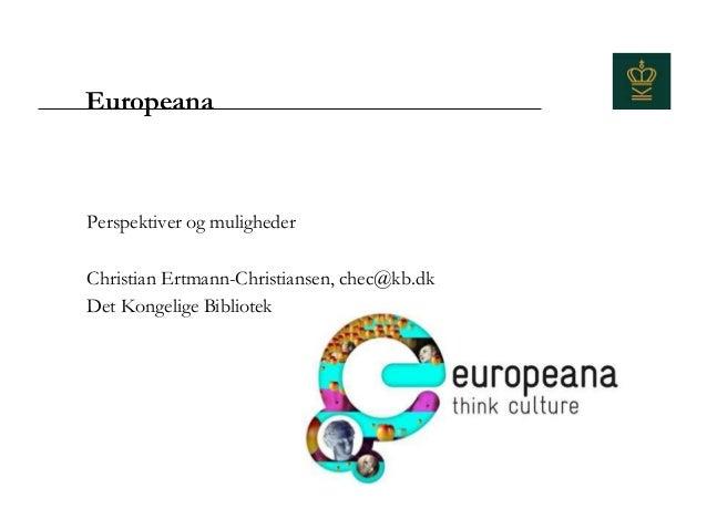 EuropeanaPerspektiver og mulighederChristian Ertmann-Christiansen, chec@kb.dkDet Kongelige Bibliotek