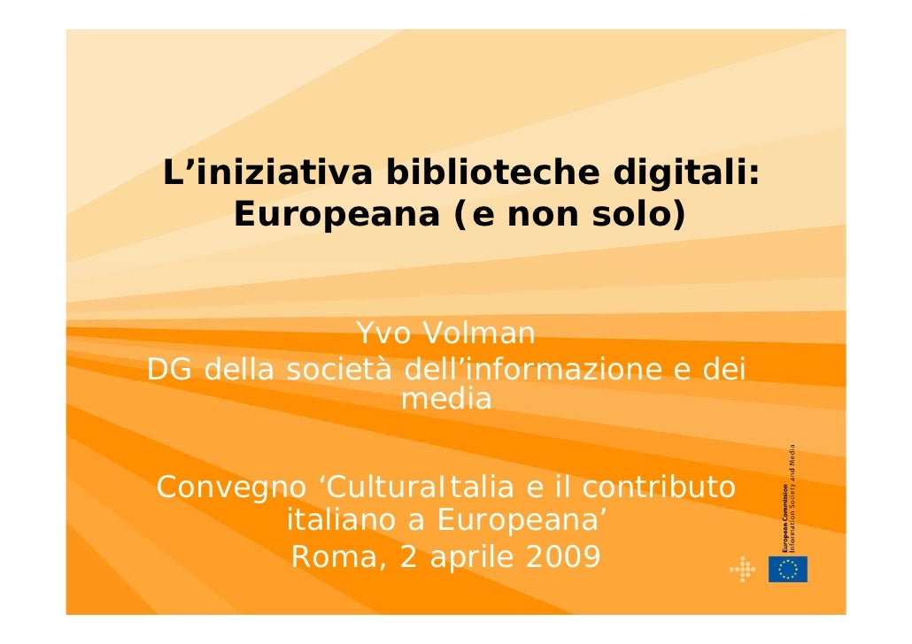 L'iniziativa biblioteche digitali:      Europeana (e non solo)                 Yvo Volman DG della società dell'informazio...