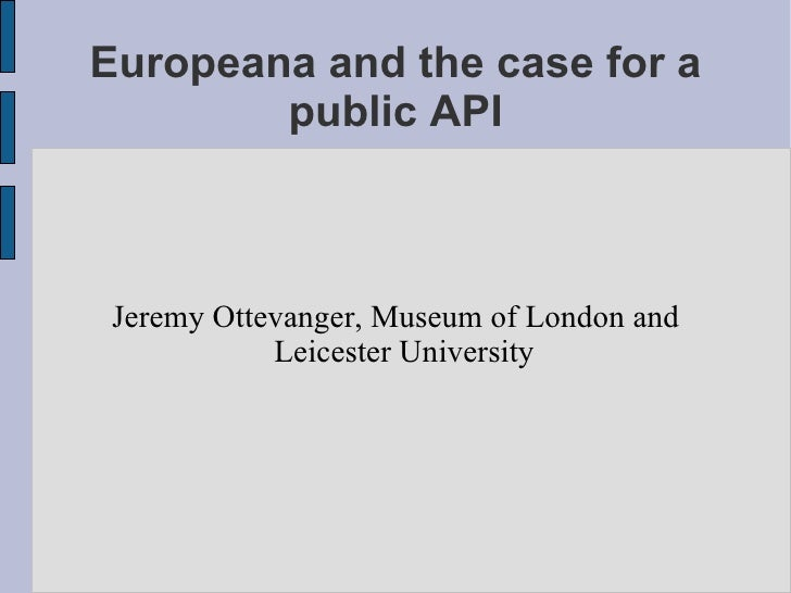 Europeana and the case for a public API Jeremy Ottevanger, Museum of London and Leicester University