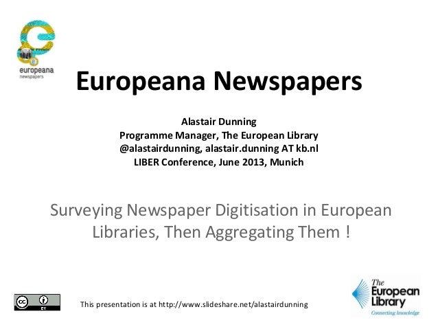 Surveying Newspaper Digitisation in EuropeanLibraries, Then Aggregating Them !Europeana NewspapersAlastair DunningProgramm...