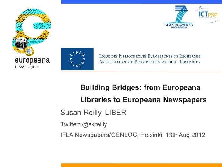 Building Bridges: from Europeana       Libraries to Europeana NewspapersSusan Reilly, LIBERTwitter: @skreillyIFLA Newspape...