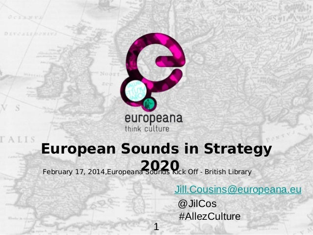 European Sounds in Strategy 2020 February 17, 2014,Europeana Sounds Kick Off - British Library  1  Jill.Cousins@europeana....