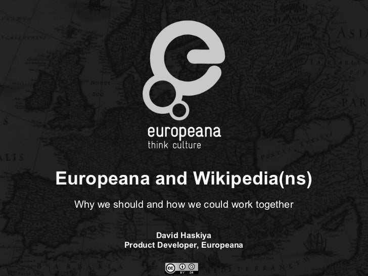 Europeana and Wikipedia(ns) Why we should and how we could work together David Haskiya Product Developer, Europeana