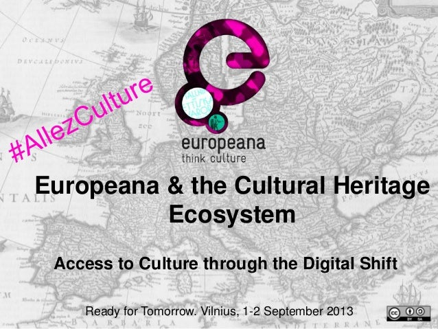 Europeana & the Cultural Heritage Ecosystem Access to Culture through the Digital Shift Ready for Tomorrow. Vilnius, 1-2 S...