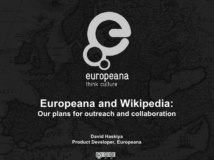 Europeana and Wikipedia:Our plans for outreach and collaboration                David Haskiya         Product Developer, E...