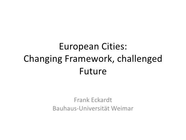 European Cities:Changing Framework, challenged            Future            Frank Eckardt      Bauhaus-Universität Weimar