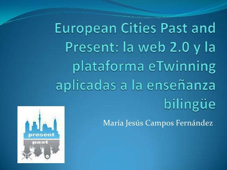 EuropeanCitiesPast and Present: la web 2.0 y la plataforma eTwinning aplicadas a la enseñanza bilingüe<br />María Jesús Ca...