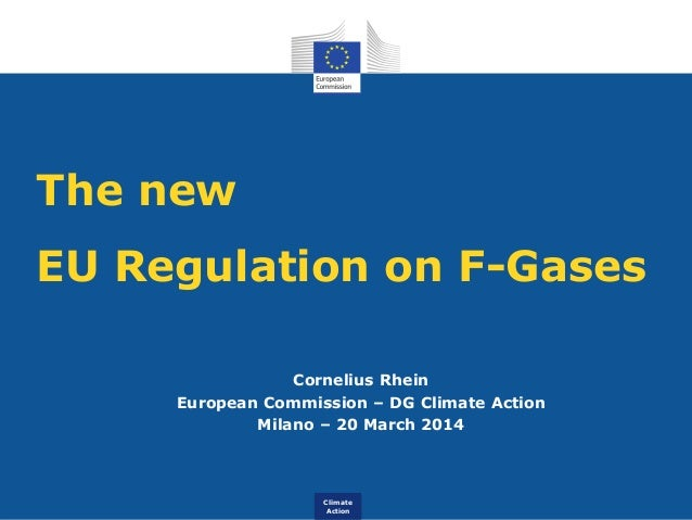 Climate Action The new EU Regulation on F-Gases Cornelius Rhein European Commission – DG Climate Action Milano – 20 March ...