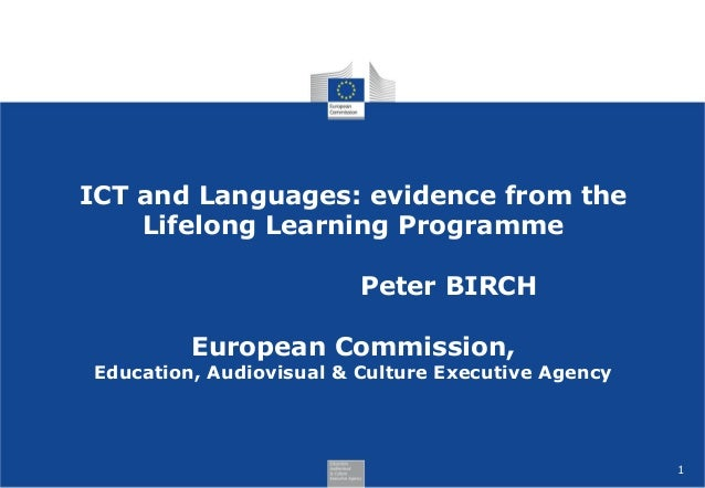 1 ICT and Languages: evidence from the Lifelong Learning Programme Peter BIRCH European Commission, Education, Audiovisual...