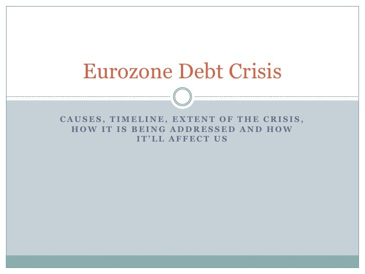 Eurozone Debt CrisisCAUSES, TIMELINE, EXTENT OF THE CRISIS,  HOW IT IS BEING ADDRESSED AND HOW             IT'LL AFFECT US