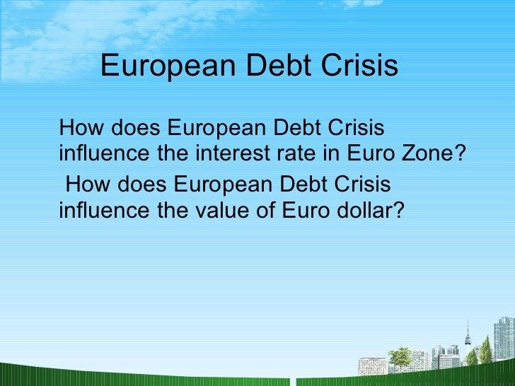 European Debt Crisis  <ul><li>How does European Debt Crisis influence the interest rate in Euro Zone? </li></ul><ul><li>Ho...