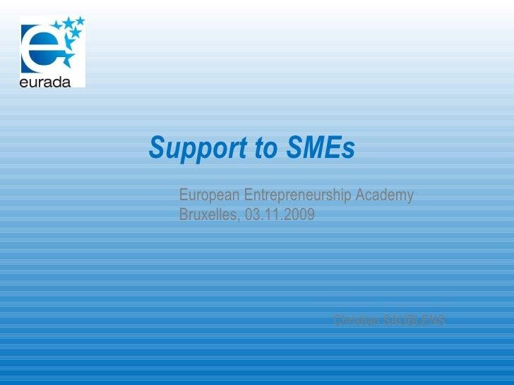 <ul><li>Support to SMEs </li></ul><ul><li>European Entrepreneurship Academy </li></ul><ul><li>Bruxelles, 03.11.2009 </li><...