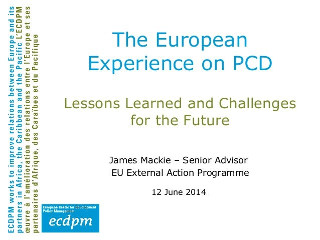 Lessons Learned and Challenges for the Future James Mackie – Senior Advisor EU External Action Programme 12 June 2014 The ...