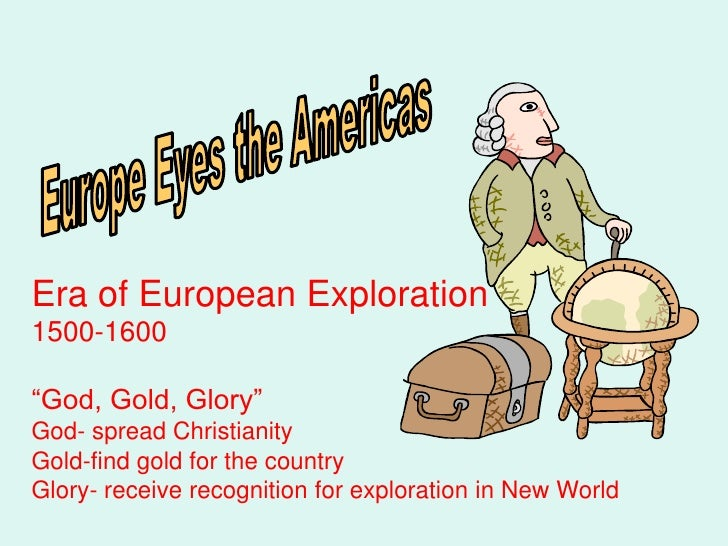 "Era of European Exploration1500-1600""God, Gold, Glory""God- spread ChristianityGold-find gold for the countryGlory- receive..."